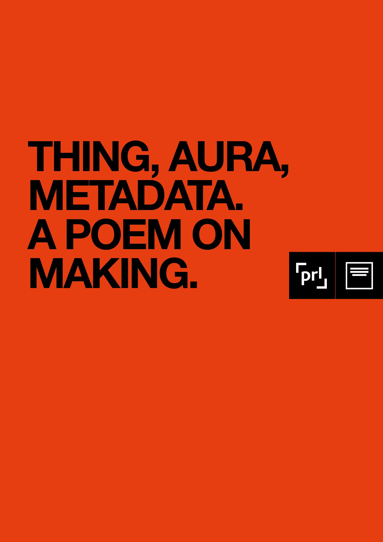 thing, aura, metadata. A poem on making.